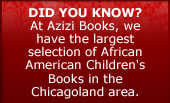 Did You Know? At Azizi Books, we have the largest selection of African American children's books in the Chicagoland Area.